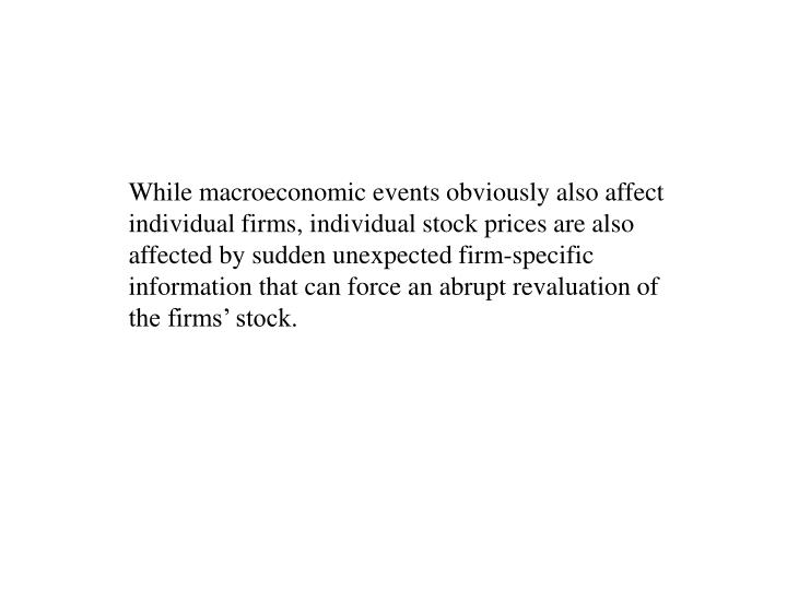 While macroeconomic events obviously also affect individual firms, individual stock prices are also affected by sudden unexpected firm-specific information that can force an abrupt revaluation of the firms' stock.