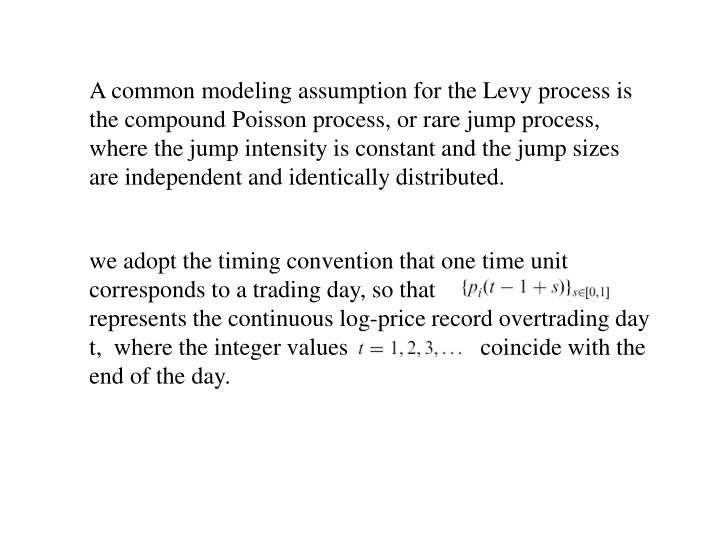 A common modeling assumption for the Levy process is the compound Poisson process, or rare jump process, where the jump intensity is constant and the jump sizes are independent and identically distributed.