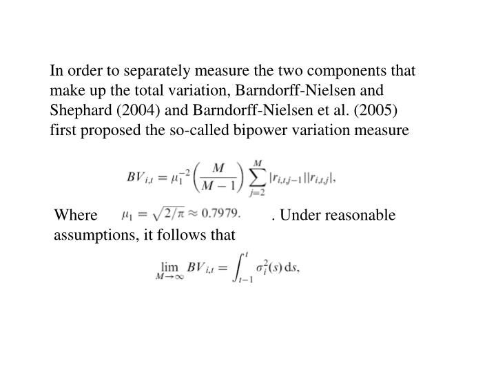In order to separately measure the two components that make up the total variation, Barndorff-Nielsen and Shephard (2004) and Barndorff-Nielsen et al. (2005) first proposed the so-called bipower variation measure