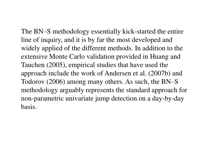 The BN–S methodology essentially kick-started the entire line of inquiry, and it is by far the most developed and widely applied of the different methods. In addition to the extensive Monte Carlo validation provided in Huang and Tauchen (2005), empirical studies that have used the approach include the work of Andersen et al. (2007b) and Todorov (2006) among many others. As such, the BN–S methodology arguably represents the standard approach for non-parametric univariate jump detection on a day-by-day basis.