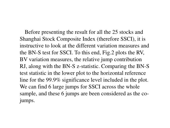 Before presenting the result for all the 25 stocks and Shanghai Stock Composite Index (therefore SSCI), it is instructive to look at the different variation measures and the BN-S test for SSCI. To this end, Fig.2 plots the RV, BV variation measures, the relative jump contribution RJ, along with the BN-S z-statistic. Comparing the BN-S test statistic in the lower plot to the horizontal reference line for the 99.9% significance level included in the plot. We can find 6 large jumps for SSCI across the whole sample, and these 6 jumps are been considered as the co-jumps.