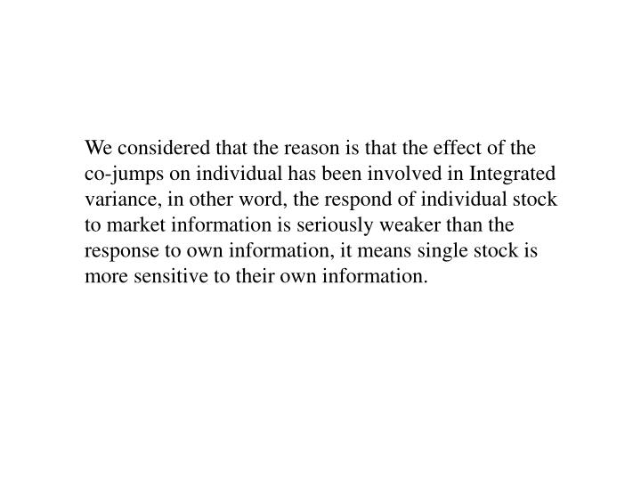We considered that the reason is that the effect of the co-jumps on individual has been involved in Integrated variance, in other word, the respond of individual stock to market information is seriously weaker than the response to own information, it means single stock is more sensitive to their own information.