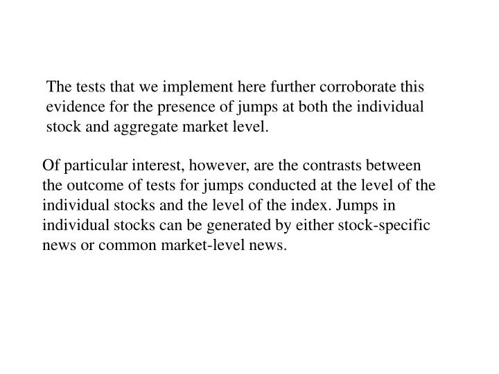 The tests that we implement here further corroborate this evidence for the presence of jumps at both the individual stock and aggregate market level.