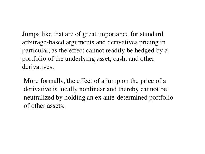 Jumps like that are of great importance for standard arbitrage-based arguments and derivatives pricing in particular, as the effect cannot readily be hedged by a portfolio of the underlying asset, cash, and other derivatives.