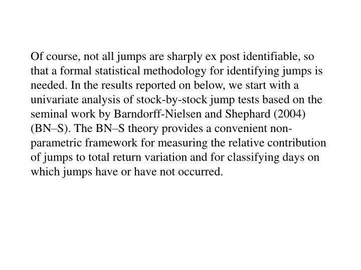 Of course, not all jumps are sharply ex post identifiable, so that a formal statistical methodology for identifying jumps is needed. In the results reported on below, we start with a univariate analysis of stock-by-stock jump tests based on the seminal work by Barndorff-Nielsen and Shephard (2004) (BN–S). The BN–S theory provides a convenient non-parametric framework for measuring the relative contribution of jumps to total return variation and for classifying days on which jumps have or have not occurred.