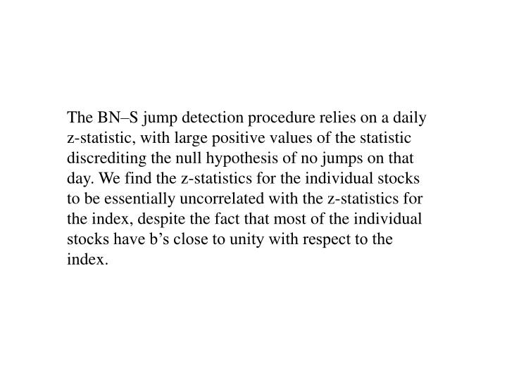 The BN–S jump detection procedure relies on a daily z-statistic, with large positive values of the statistic discrediting the null hypothesis of no jumps on that day. We find the z-statistics for the individual stocks to be essentially uncorrelated with the z-statistics for the index, despite the fact that most of the individual stocks have b's close to unity with respect to the index.