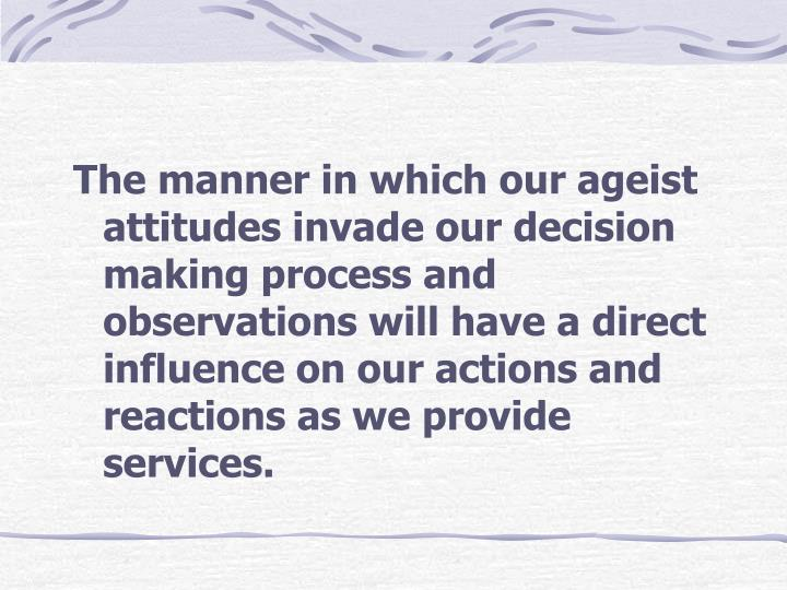 The manner in which our ageist attitudes invade our decision making process and observations will have a direct influence on our actions and reactions as we provide services.