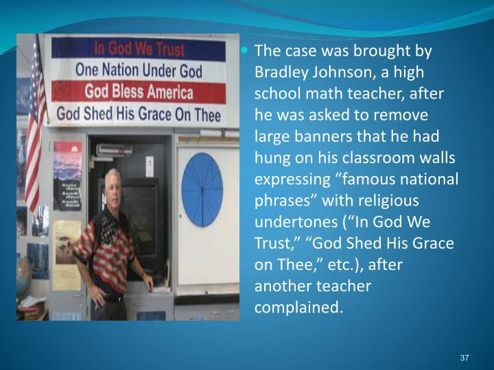 "The case was brought by Bradley Johnson, a high school math teacher, after he was asked to remove large banners that he had hung on his classroom walls expressing ""famous national phrases"" with religious undertones (""In God We Trust,"" ""God Shed His Grace on Thee,"" etc.), after another teacher complained."
