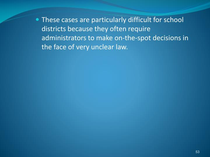 These cases are particularly difficult for school districts because they often require administrators to make on-the-spot decisions in the face of very unclear law.
