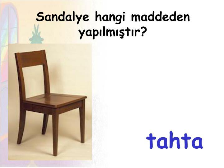 Sandalye hangi maddeden yapılmıştır?