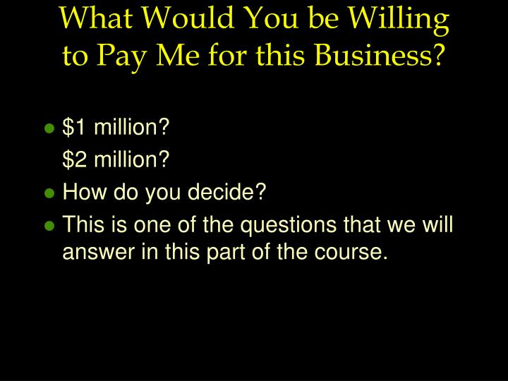 What Would You be Willing to Pay Me for this Business?
