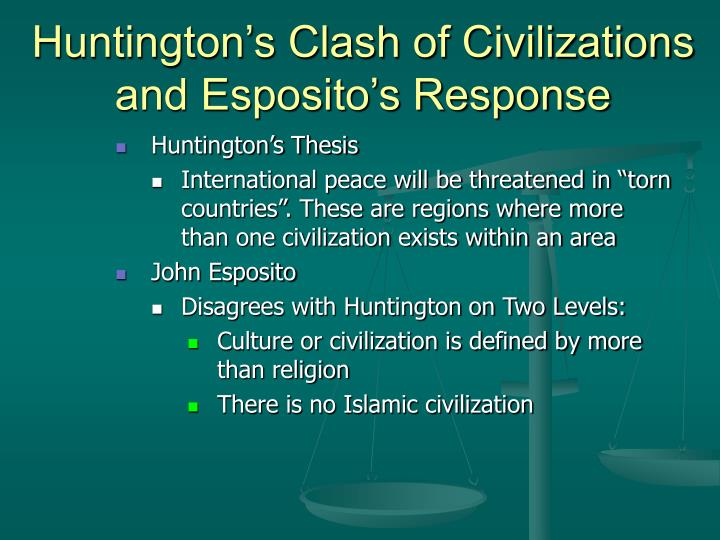 huntingtons thesis civilizations It has been eighteen years since harvard professor samuel p huntington published his famous essay the clash of civilizations'' in foreign affairs , later expanded into a bookalthough the.