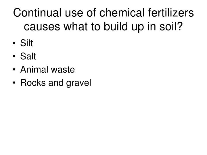 Continual use of chemical fertilizers causes what to build up in soil?