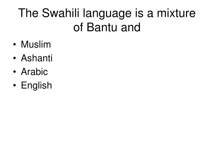 The Swahili language is a mixture of Bantu and