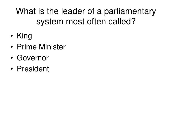 What is the leader of a parliamentary system most often called?