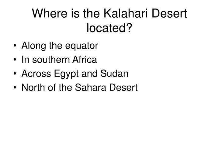 Where is the Kalahari Desert located?