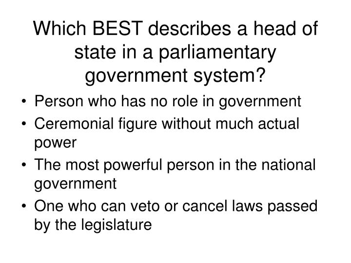 Which BEST describes a head of state in a parliamentary government system?