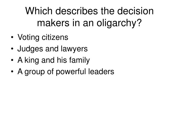 Which describes the decision makers in an oligarchy?