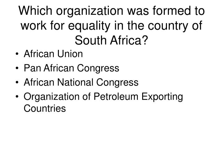 Which organization was formed to work for equality in the country of South Africa?