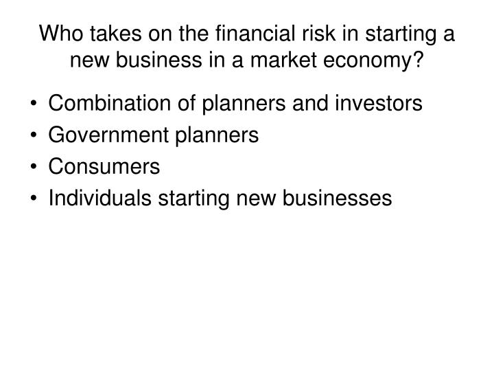 Who takes on the financial risk in starting a new business in a market economy?