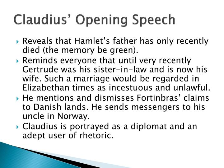 claudius speech hamlet First, this is a monologue everyone on stage can hear what he has to say in fact, they are supposed to hear him his monologue is his big introduction to the audience he gets to come off as very official and regal his speech is strong and full.