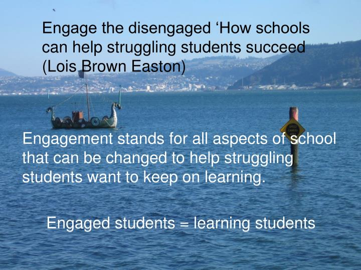 Engage the disengaged 'How schools can help struggling students succeed (Lois Brown Easton)