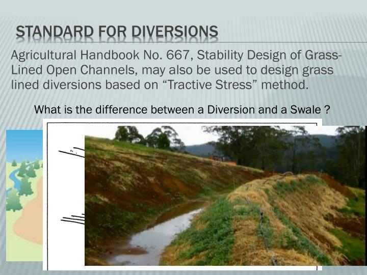 Agricultural Handbook No. 667, Stability Design of Grass-Lined Open Channels, may also be used to design grass lined diversions based on