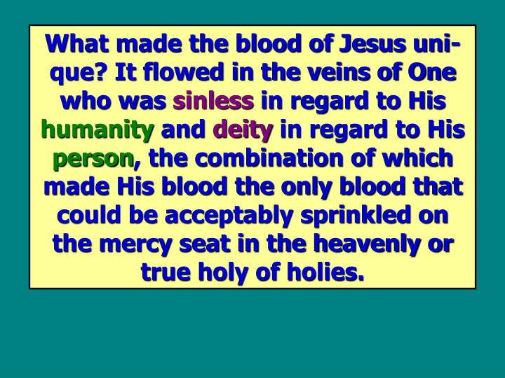 What made the blood of Jesus uni-que? It flowed in the veins of One who was