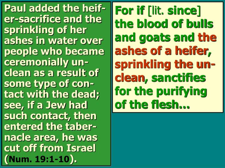 Paul added the heif-er-sacrifice and the sprinkling of her ashes in water over people who became ceremonially un-clean as a result of some type of con-tact with the dead; see, if a Jew had such contact, then entered the taber-nacle area, he was cut off from Israel (