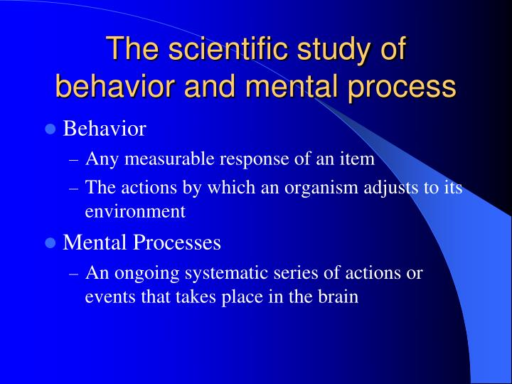 the scientific study of behaviour and mental processes essay Chapter 1 outline psychology - the scientific study of behavior and mental processes science - the use of systematic methods to observe the natural world, including human behavior, and to draw conclusions goals of psychological science = to describe, predict, and explain behavior behavior - everything we do that can be directly observed mental processes - the thoughts, feelings, and.