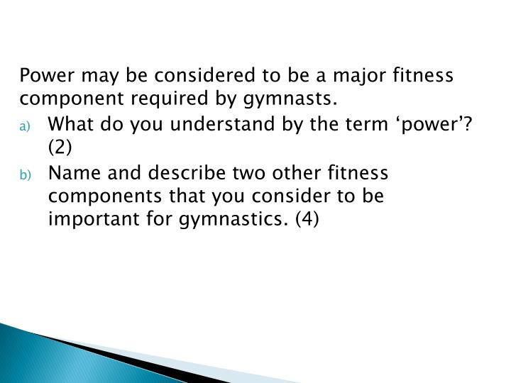 Power may be considered to be a major fitness component required by gymnasts.