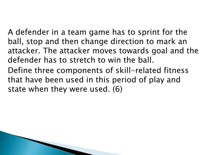 A defender in a team game has to sprint for the ball, stop and then change direction to mark an attacker. The attacker moves towards goal and the defender has to stretch to win the ball.