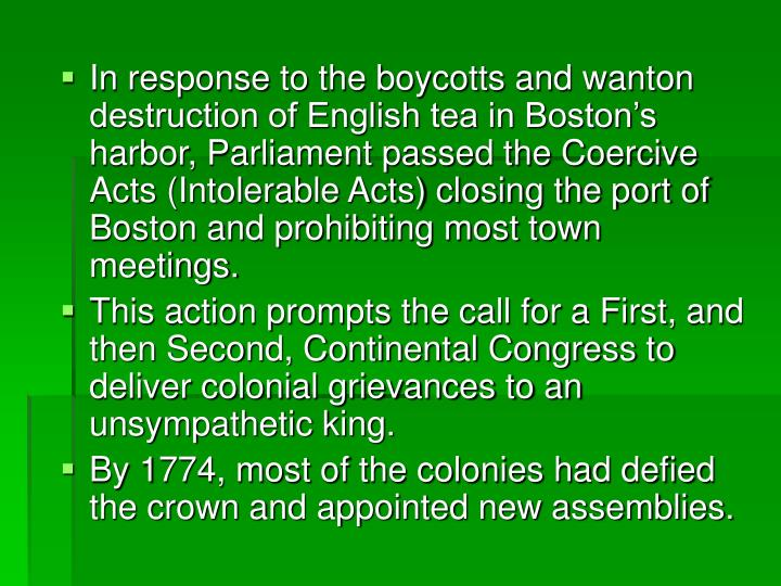 In response to the boycotts and wanton destruction of English tea in Boston's harbor, Parliament passed the Coercive Acts (Intolerable Acts) closing the port of Boston and prohibiting most town meetings.