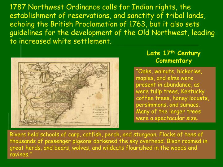 1787 Northwest Ordinance calls for Indian rights, the establishment of reservations, and sanctity of tribal lands, echoing the British Proclamation of 1763, but it also sets guidelines for the development of the Old Northwest, leading to increased white settlement.