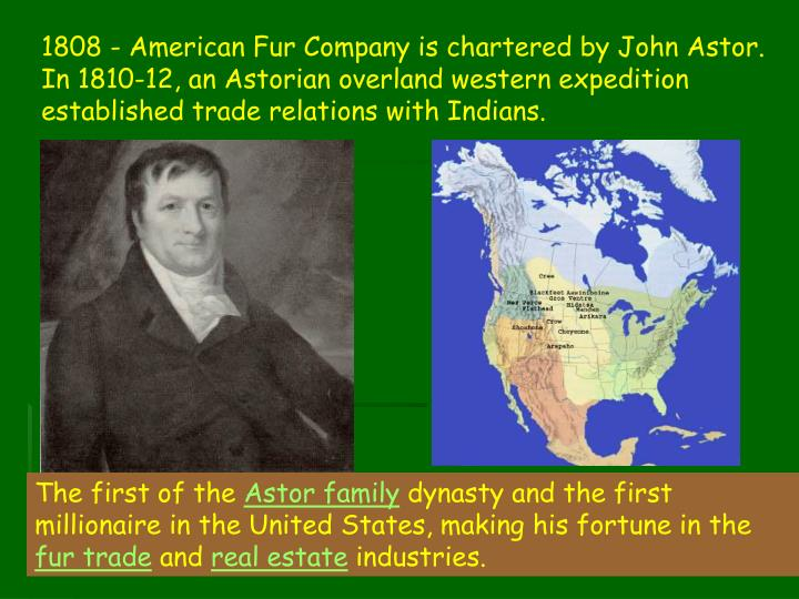 1808 - American Fur Company is chartered by John Astor. In 1810-12, an Astorian overland western expedition established trade relations with Indians.