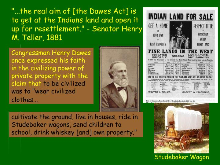 """""""...the real aim of [the Dawes Act] is to get at the Indians land and open it up for resettlement."""" - Senator Henry M. Teller, 1881"""