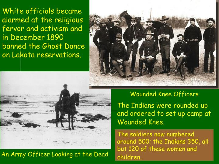 White officials became alarmed at the religious fervor and activism and in December 1890 banned the Ghost Dance on Lakota reservations.
