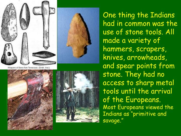One thing the Indians had in common was the use of stone tools. All made a variety of hammers, scrapers, knives, arrowheads, and spear points from stone. They had no access to sharp metal tools until the arrival of the Europeans.