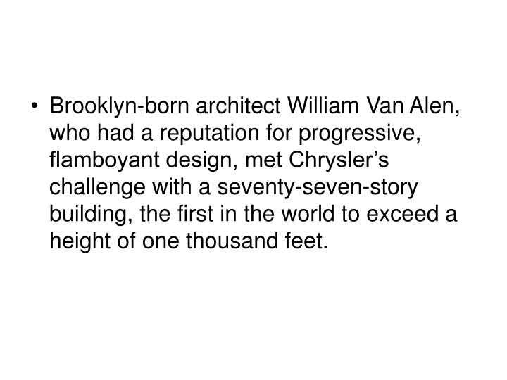 Brooklyn-born architect William Van Alen, who had a reputation for progressive, flamboyant design, met Chrysler's challenge with a seventy-seven-story building, the first in the world to exceed a height of one thousand feet.