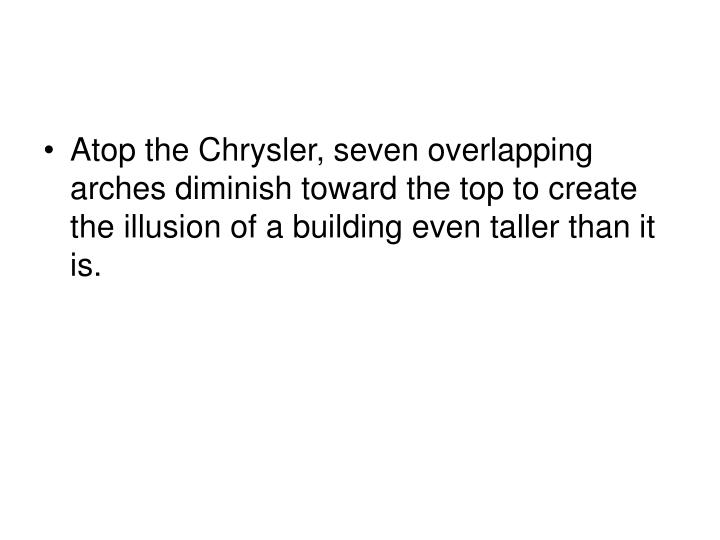 Atop the Chrysler, seven overlapping arches diminish toward the top to create the illusion of a building even taller than it is.