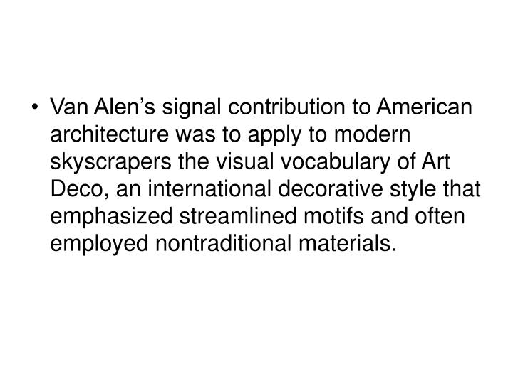 Van Alen's signal contribution to American architecture was to apply to modern skyscrapers the visual vocabulary of Art Deco, an international decorative style that emphasized streamlined motifs and often employed nontraditional materials.