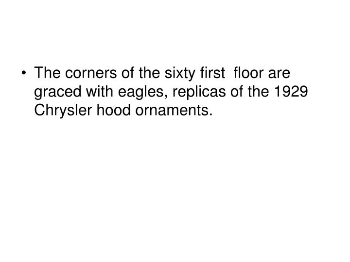 The corners of the sixty first floor are graced with eagles, replicas of the 1929 Chrysler hood ornaments.