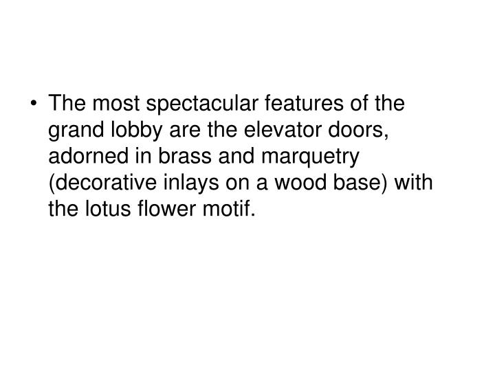 The most spectacular features of the grand lobby are the elevator doors, adorned in brass and marquetry (decorative inlays on a wood base) with the lotus flower motif.