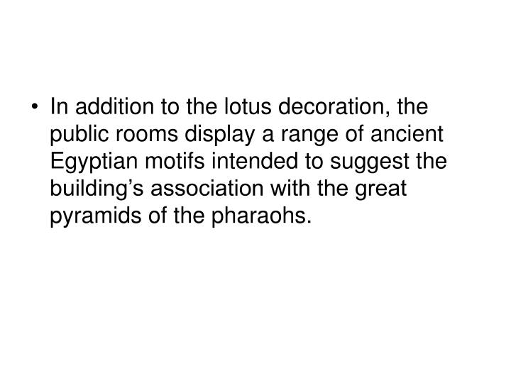 In addition to the lotus decoration, the public rooms display a range of ancient Egyptian motifs intended to suggest the building's association with the great pyramids of the pharaohs.