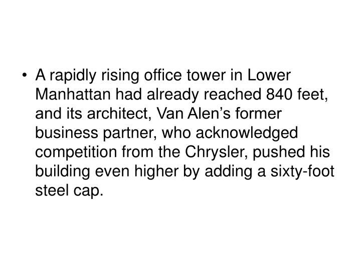 A rapidly rising office tower in Lower Manhattan had already reached 840 feet, and its architect, Van Alen's former business partner, who acknowledged competition from the Chrysler, pushed his building even higher by adding a sixty-foot steel cap.