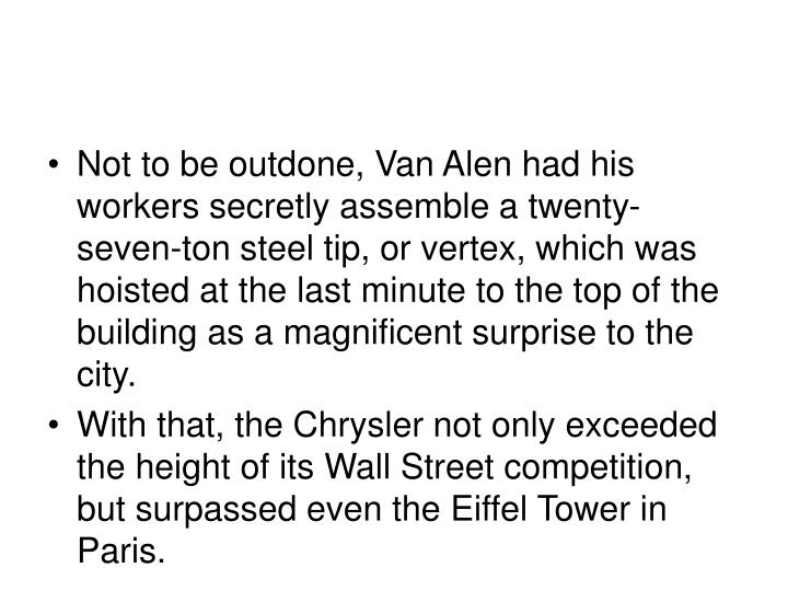 Not to be outdone, Van Alen had his workers secretly assemble a twenty-seven-ton steel tip, or vertex, which was hoisted at the last minute to the top of the building as a magnificent surprise to the city.