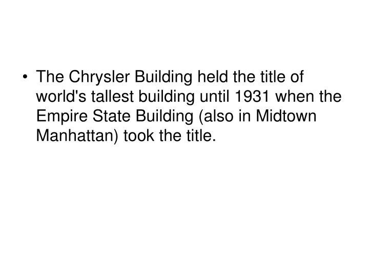 The Chrysler Building held the title of world's tallest building until 1931 when the Empire State Building (also in Midtown Manhattan) took the title.