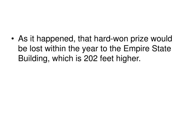 As it happened, that hard-won prize would be lost within the year to the Empire State Building, which is 202 feet higher.