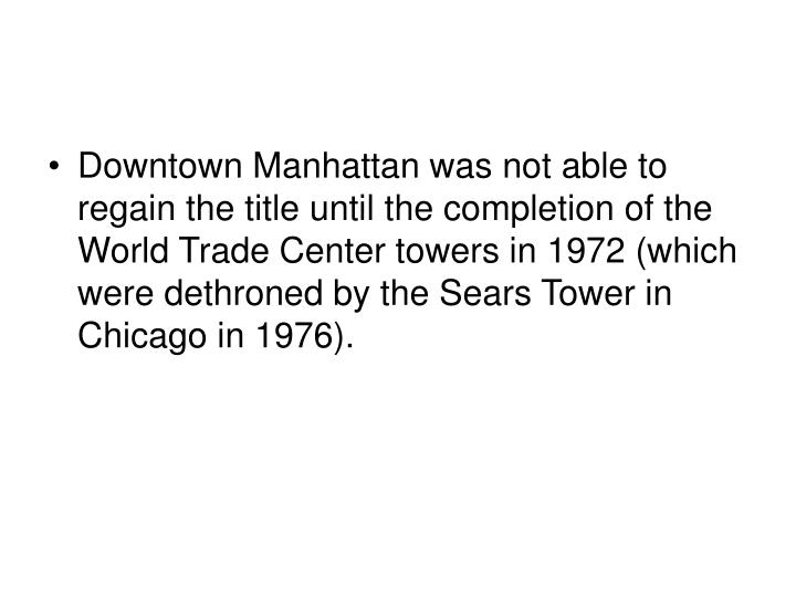 Downtown Manhattan was not able to regain the title until the completion of the World Trade Center towers in 1972 (which were dethroned by the Sears Tower in Chicago in 1976).