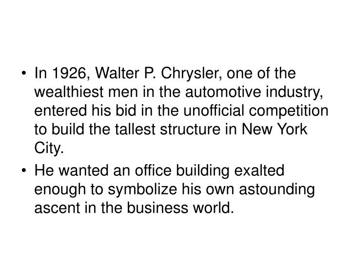 In 1926, Walter P. Chrysler, one of the wealthiest men in the automotive industry, entered his bid in the unofficial competition to build the tallest structure in New York City.